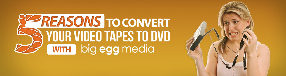 5 Reasons to convert your video tapes to DVD with Big Egg Media